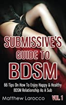 Submissive's Guide To BDSM Vol. 1: 66 Tips On How To Enjoy Happy & Healthy BDSM Relationship As A Sub (Guide to Healthy BDSM) (Volume 4)