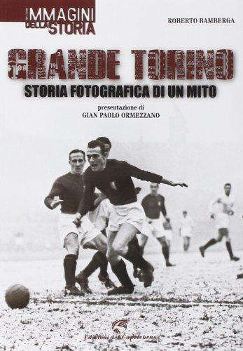 Grande Torino. Storia fotografica di un mito. Ediz. illustrata