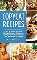 Copycat Recipes: Cook At Home The Most Famous Restaurant Recipes, Step By Step Delicious Dishes From Appetizer To Dessert