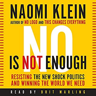 No Is Not Enough     Resisting Trump's Shock Politics and Winning the World We Need              Written by:                                                                                                                                 Naomi Klein                               Narrated by:                                                                                                                                 Brit Marling                      Length: 7 hrs and 40 mins     58 ratings     Overall 4.6