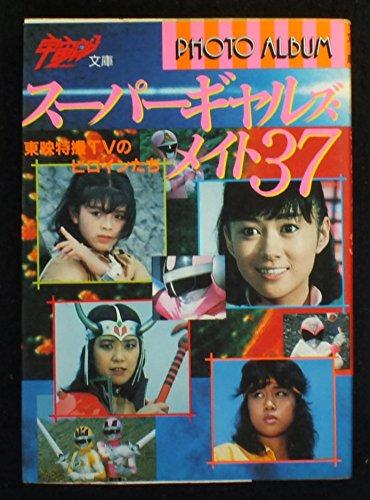 スーパーギャルズ・メイト37―東映特撮TVのヒロインたち (宇宙船文庫)
