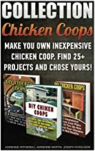 Chicken Coops Collection: Make You Own Inexpensive Chicken Coop. Find 25+ Projects And Chose Yours!: (Backyard Chickens for Beginners, Building Ideas ... Woodworking Projects, Chicken Coop Plans)