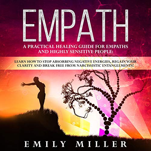 Empath: A Practical Healing Guide for Empaths and Highly Sensitive People: Learn How to Stop Absorbing Negative Energies, Regain Your Clarity and Break Free from Narcissistic Entanglements!