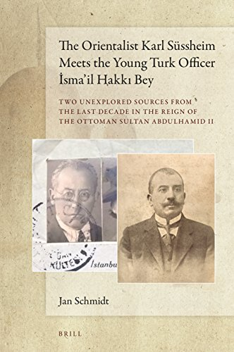 The Orientalist Karl Süssheim Meets the Young Turk Officer İsma'il Hakkı Bey: Two Unexplored Sources from the Last Decade in the Reign of ... the Reign of the Ottoman Sultan Abdulhamid II