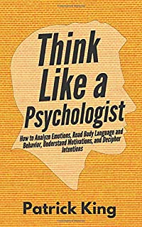 Think Like a Psychologist: How to Analyze Emotions, Read Body Language and Behavior, Understand Motivations, and Decipher Intentions