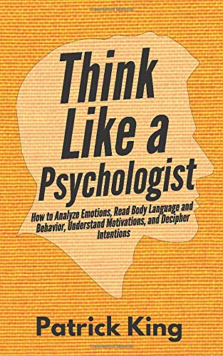 Think Like a Psychologist: How to Analyze Emotions, Read Body Language and Behavior, Understand Motivations, and Decipher Intentions (The Psychology of Social Dynamics)