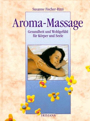 Aroma-Massage. Gesundheit und Wohlgefühl für Körper und Seele