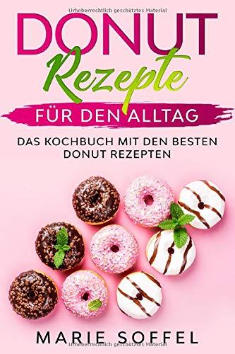 Donut Rezepte für den Alltag: Das Kochbuch mit den besten Donut Rezepten