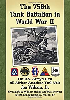 The 758th Tank Battalion in World War II: The U.s. Army s First All African American Tank Unit