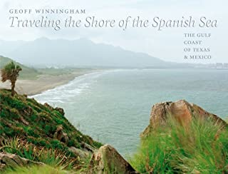 Traveling the Shore of the Spanish Sea: The Gulf Coast of Texas and Mexico (Charles and Elizabeth Prothro Texas Photograph...