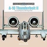 A-10 Thunderbolt II: Fairchild Republic€™s Warthog at War (Legends of Warfare: Aviation)