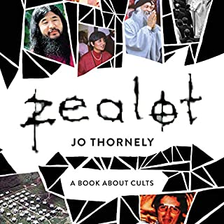 Zealot     A Book About Cults              By:                                                                                                                                 Jo Thornely                               Narrated by:                                                                                                                                 Jo Thornely                      Length: 8 hrs and 9 mins     5 ratings     Overall 5.0