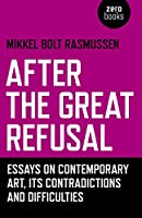 After the Great Refusal: Essays on Contemporary Art, Its Contradictions and Difficulties