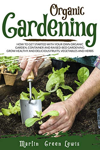 Organic Gardening: How To Get Started With Your Own Organic Garden, Container And Raised-Bed Gardening. Grow Healthy And Delicious Fruits, Vegetables And Herbs by [Martin Green Lewis]