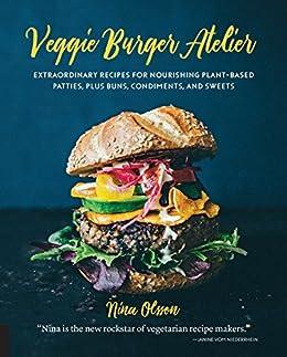 Veggie Burger Atelier: Extraordinary Recipes for Nourishing Plant-Based Patties, Plus Buns, Condiments, and Sweets (English Edition) di [Nina Olsson]