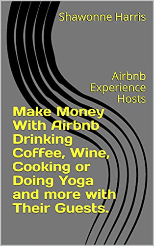 Make Money With Airbnb Drinking Coffee, Wine, Cooking or Doing Yoga and more with Their Guests.: Airbnb Experience Hosts (English Edition)