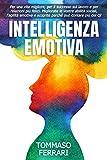 Intelligenza Emotiva: Per una Vita Migliore, Avere Successo sul Lavoro e Relazioni più felici. Migliorate le vostre Abilità Sociali, l'Agilità Emotiva e Scoprirete perché può Contare più del QI