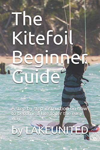 The Kitefoil Beginner Guide: A step by step instruction on how to become a kite foiler the easy way