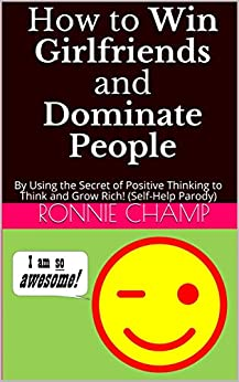How to Win Girlfriends and Dominate People: By Using the Secret of Positive Thinking to Think and Grow Rich! (Self-Help Parody) by [Ronnie Champ]
