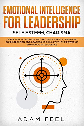 Emotional Intelligence for Leadership: Learn How to Manage and Influence People, Improving Communication and Leadership Skills with The Power of Emotional Intelligence (Self Esteem, Charisma)