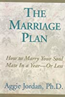 The Marriage Plan: How to Marry Your Soul Mate in a Year-Or Less