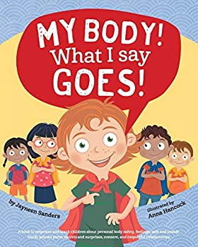 My Body! What I Say Goes!  A book to empower and teach children about personal body safety feelings safe and unsafe touch private parts secrets and surprises consent and respectful relationships