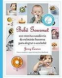 Bebê gourmet - 100 receitas saudáveis da culinária francesa para alegrar o seu bebê