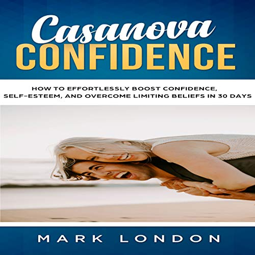 Casanova Confidence: How to Effortlessly Boost Confidence, Self-Esteem, and Overcome Limiting Beliefs in 30 Days audiobook cover art