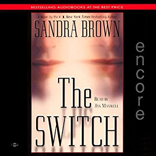 The Switch                   By:                                                                                                                                 Sandra Brown                               Narrated by:                                                                                                                                 Jan Maxwell                      Length: 5 hrs and 55 mins     54 ratings     Overall 4.0