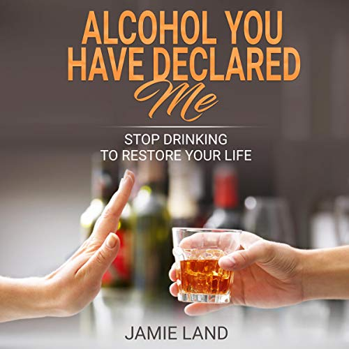 Alcohol You Have Declared Me: Stop Drinking to Restore Your Life cover art