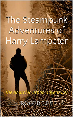 The Steampunk Adventures of Harry Lampeter: The anarchic urban adventurer