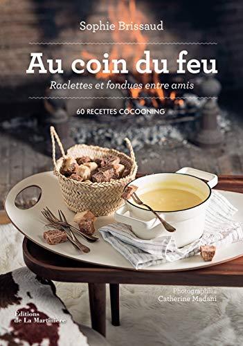 Au coin du feu, raclettes et fondues entre amis - 60 recettes cocooning (Cuisine - Gastronomie)