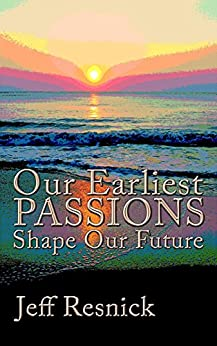 Our Earliest Passions Shape Our Future by [Jeff Resnick]