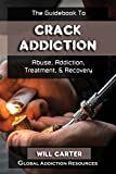 The Guidebook to Crack Cocaine Addiction: Understanding Crack Abuse, Getting Crack Addiction Treatment, & Crack Rehab Recovery (Drug Addiction and Substance Abuse Recovery 4)