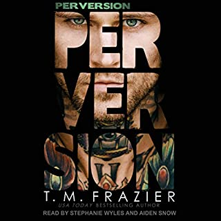 Perversion     The Perversion Trilogy, Book 1              Written by:                                                                                                                                 T. M. Frazier                               Narrated by:                                                                                                                                 Aiden Snow,                                                                                        Stephanie Wyles                      Length: 6 hrs and 12 mins     1 rating     Overall 4.0