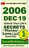 Born 2006 Dec 19? Your Birthday Secrets to Money, Love Relationships Luck: Fortune Telling Self-Help: Numerology, Horoscope, Astrology, Zodiac, Destiny ... Metaphysics (20061219) (English Edition)