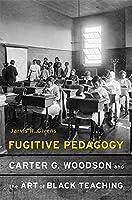 Fugitive Pedagogy: Carter G. Woodson and the Art of Black Teaching