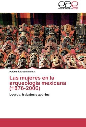 Las mujeres en la arqueología mexicana (1876-2006): Logros, trabajos y aportes (Spanish Edition)