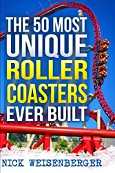 Image: The 50 Most Unique Roller Coasters Ever Built, by Nick Weisenberger (Author). Publisher: CreateSpace Independent Publishing Platform; 2 edition (June 11, 2017)