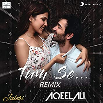"Tum Se (Remix By Aqeel Ali (From ""Jalebi""))"