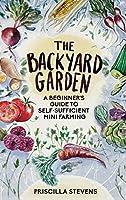 The Backyard Garden: A Beginner's Guide to Self-Sufficient Mini Farming