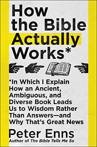 How the Bible Actually Works: In Which I Explain How An Ancient, Ambiguous, and Diverse Book Leads Us to Wisdom Rather Than Answers—and Why That's Great News by [Peter Enns]