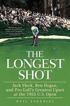 The Longest Shot: Jack Fleck, Ben Hogan, and Pro Golf's Greatest Upset at the 1955 U.S. Open by [Neil Sagebiel]