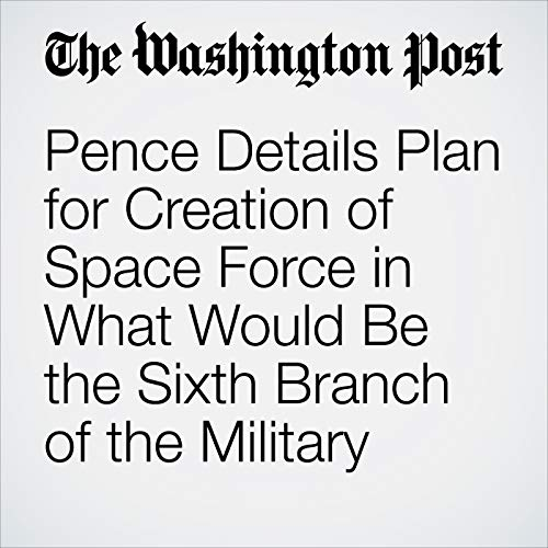 Pence Details Plan for Creation of Space Force in What Would Be the Sixth Branch of the Military copertina