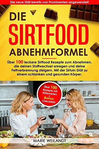 Die Sirtfood Abnehmformel: Über 100 leckere Sirtfood Rezepte zum Abnehmen, die deinen Stoffwechsel anregen & deine Fettverbrennung steigern. Mit der Sirtuin Diät zu einem schlanken & gesunden Körper.