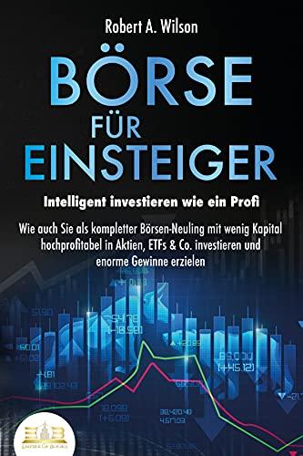 BÖRSE FÜR EINSTEIGER - Intelligent investieren wie ein Profi: Wie auch Sie als kompletter Börsen-Neuling mit wenig Kapital hochprofitabel in Aktien, ETFs & Co. investieren und enorme Gewinne erzielen