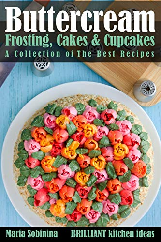 Buttercream Frosting, Cakes & Cupcakes: A Collection of The Best Recipes (Dessert Baking and Cake Decorating, Band 1)