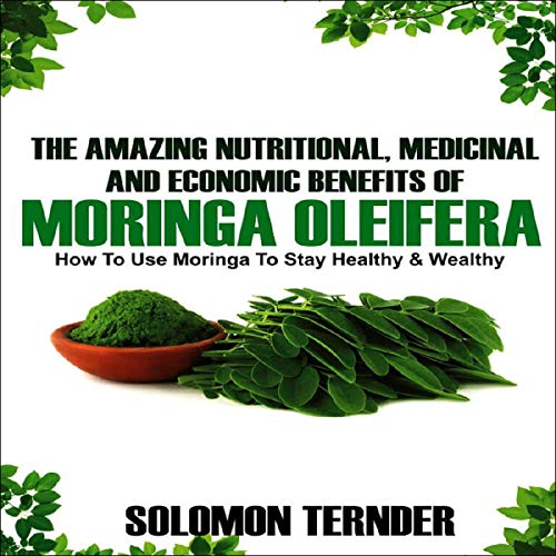 The Amazing Nutritional, Medicinal and Economic Benefits of Moringa Oleifera: How to Use Moringa to Stay Healthy and Wealthy. audiobook cover art