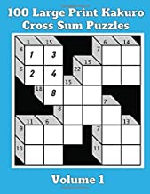 100 Large Print Kakuro Cross Sum Puzzles - Volume 1: Perfect For Those Who Love Both Crosswords and Sudoku Puzzles