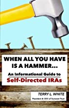 When All You Have Is A Hammer...: An Informational Guide To Self-Directed IRAs